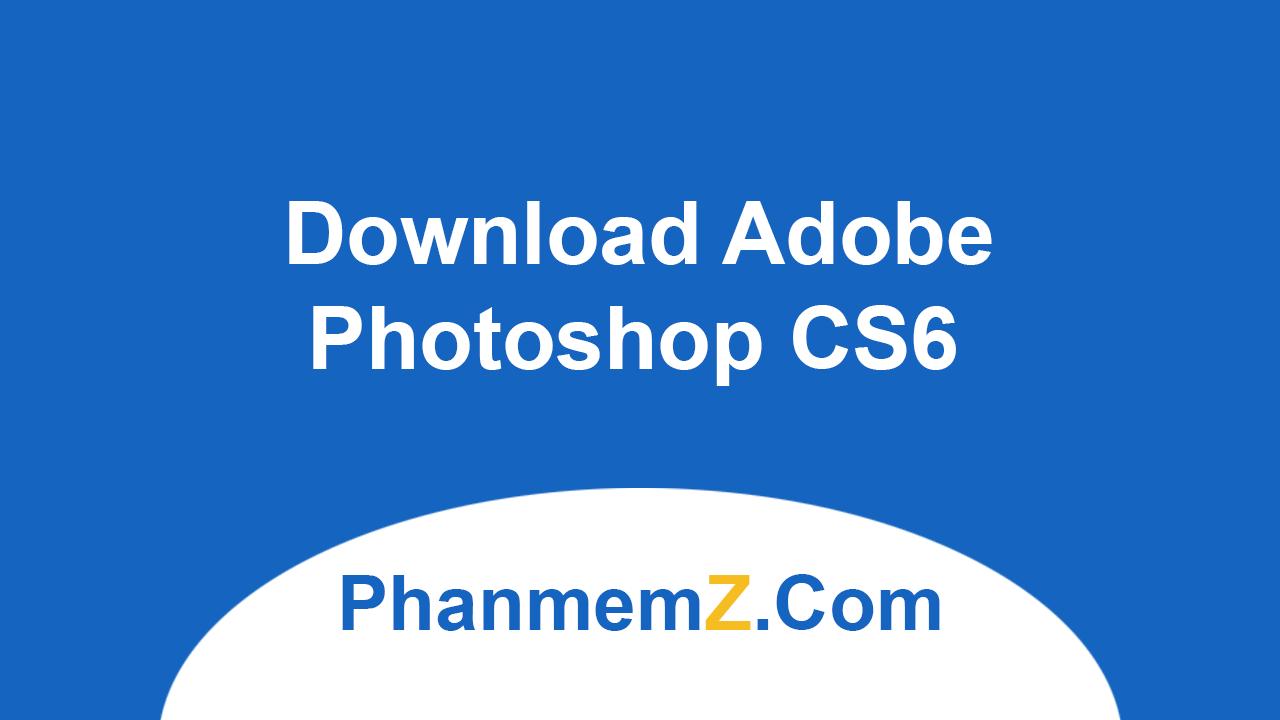 Download Adobe Photoshop CS6 - Chỉnh sửa ảnh chuyên nghiệp
